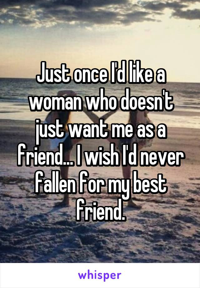 Just once I'd like a woman who doesn't just want me as a friend... I wish I'd never fallen for my best friend.