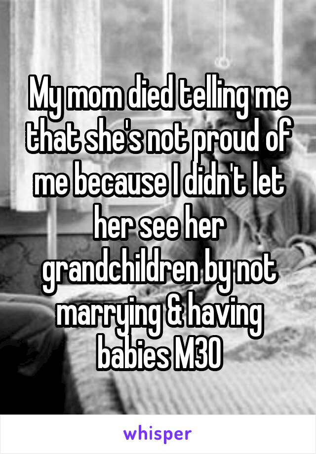 My mom died telling me that she's not proud of me because I didn't let her see her grandchildren by not marrying & having babies M30