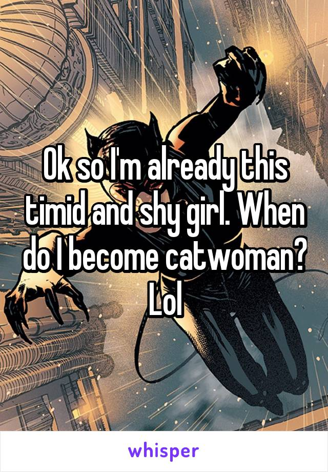 Ok so I'm already this timid and shy girl. When do I become catwoman? Lol