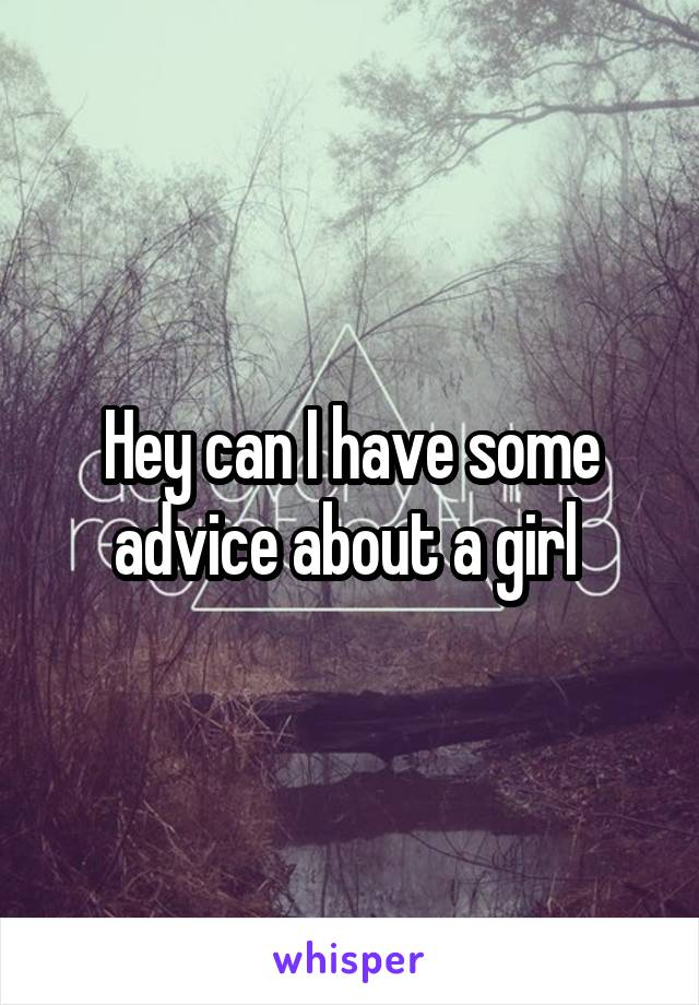 Hey can I have some advice about a girl
