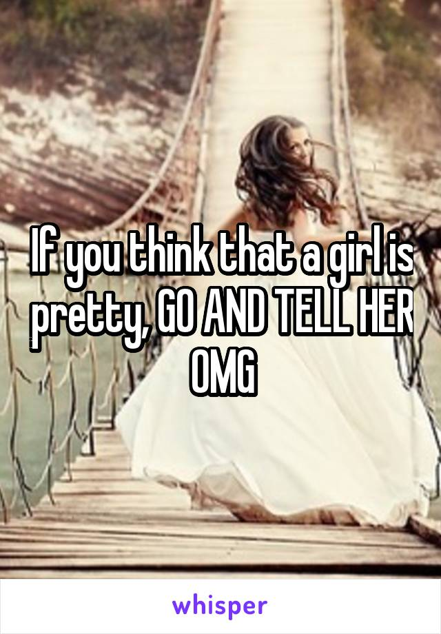 If you think that a girl is pretty, GO AND TELL HER OMG
