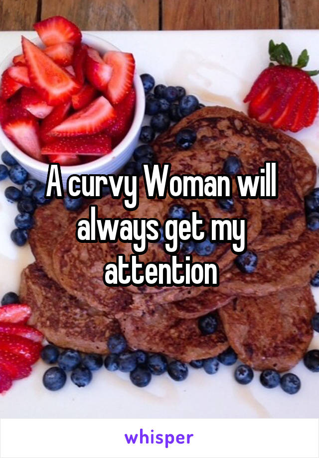A curvy Woman will always get my attention