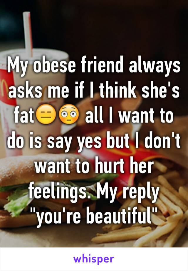 """My obese friend always asks me if I think she's fat😑😳 all I want to do is say yes but I don't want to hurt her feelings. My reply """"you're beautiful"""""""