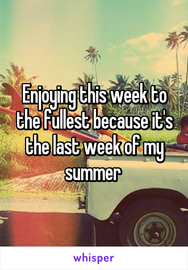 Enjoying this week to the fullest because it's the last week of my summer