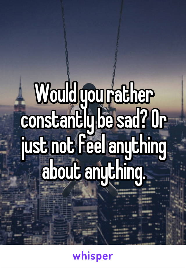 Would you rather constantly be sad? Or just not feel anything about anything.