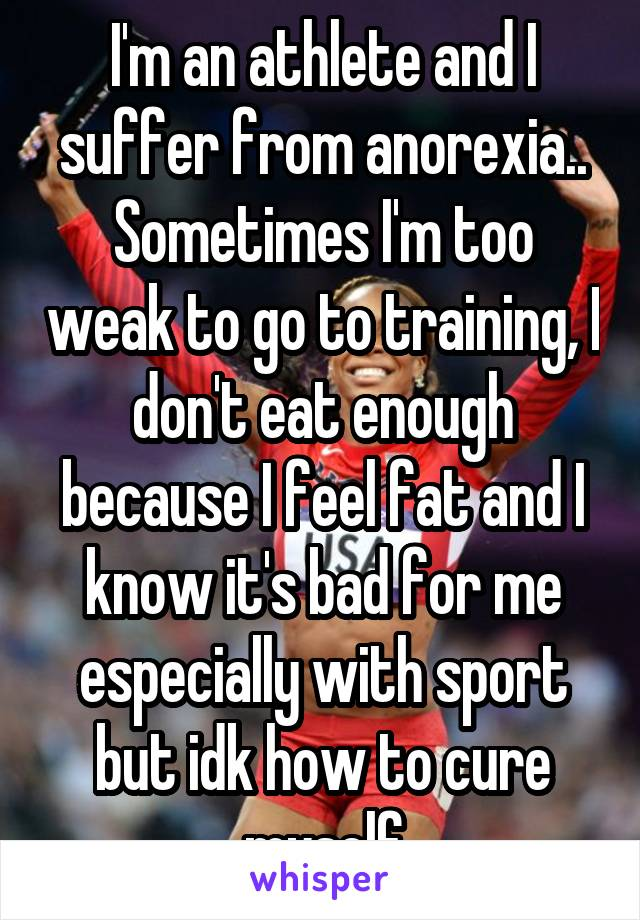 I'm an athlete and I suffer from anorexia.. Sometimes I'm too weak to go to training, I don't eat enough because I feel fat and I know it's bad for me especially with sport but idk how to cure myself