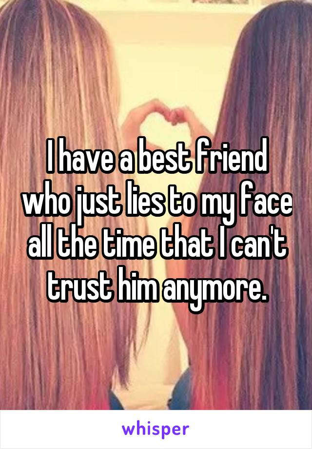 I have a best friend who just lies to my face all the time that I can't trust him anymore.