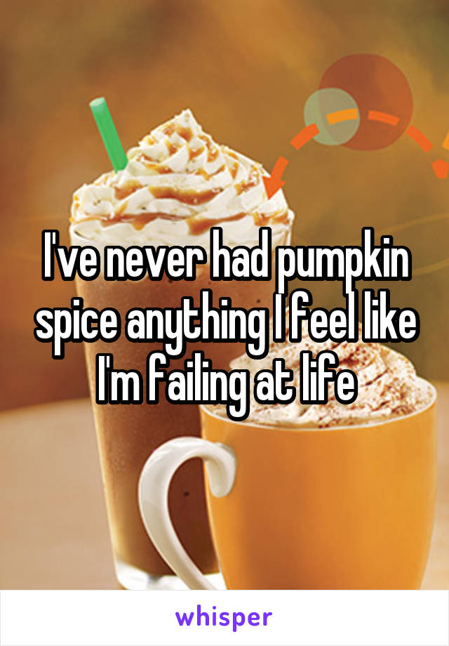 I've never had pumpkin spice anything I feel like I'm failing at life