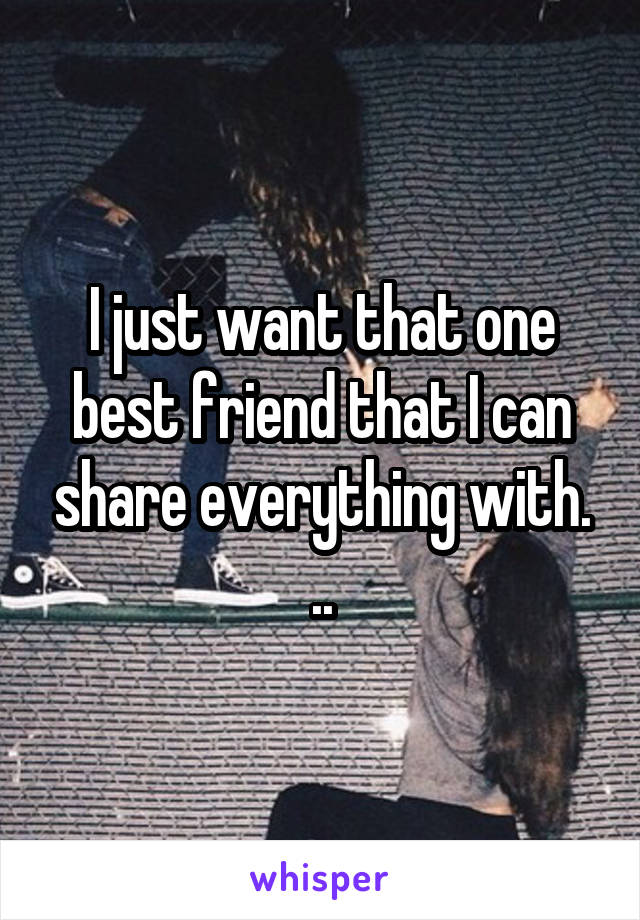 I just want that one best friend that I can share everything with. ..