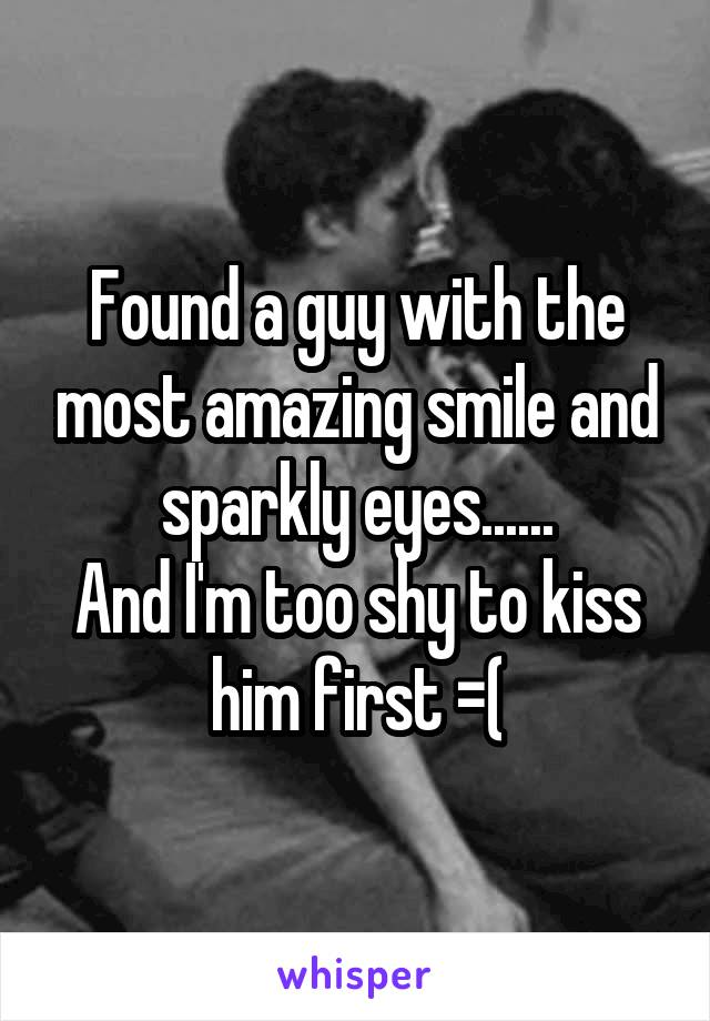 Found a guy with the most amazing smile and sparkly eyes...... And I'm too shy to kiss him first =(