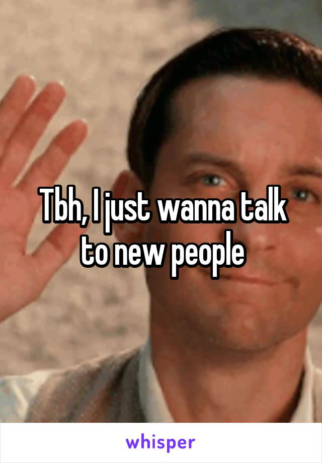 Tbh, I just wanna talk to new people