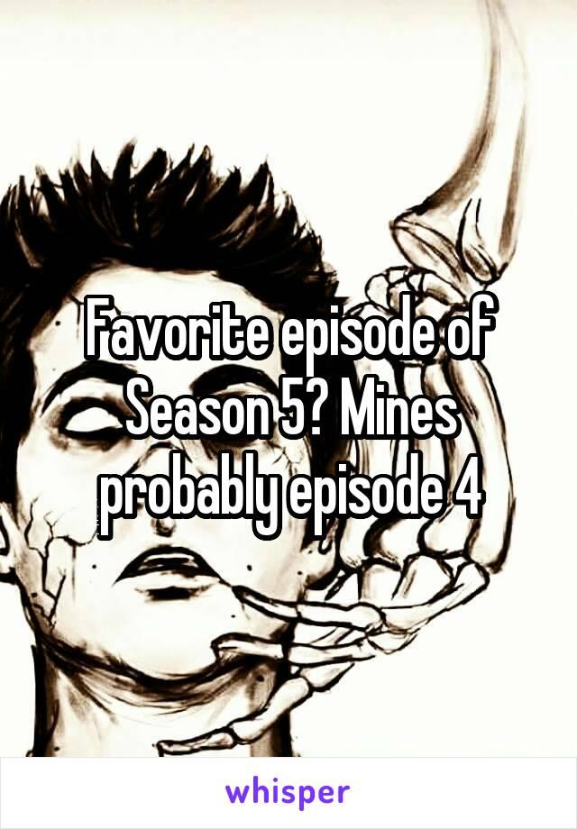Favorite episode of Season 5? Mines probably episode 4