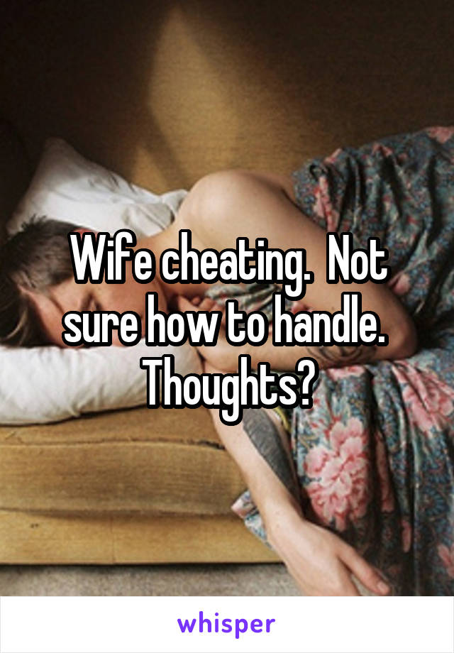 Wife cheating.  Not sure how to handle.  Thoughts?