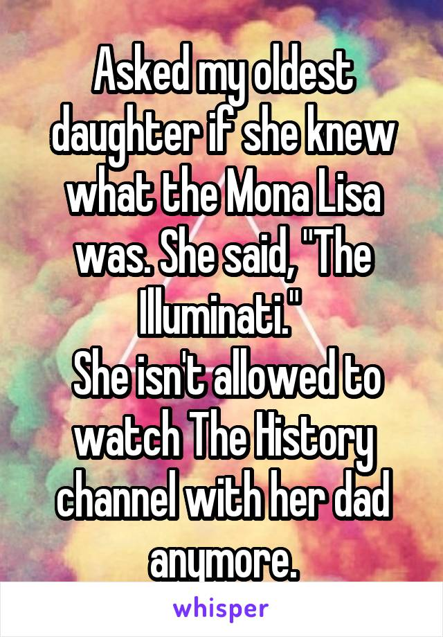"""Asked my oldest daughter if she knew what the Mona Lisa was. She said, """"The Illuminati.""""   She isn't allowed to watch The History channel with her dad anymore."""