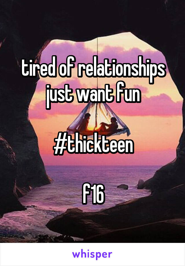 tired of relationships just want fun  #thickteen  f16