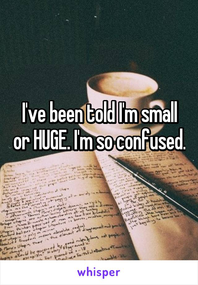 I've been told I'm small or HUGE. I'm so confused.