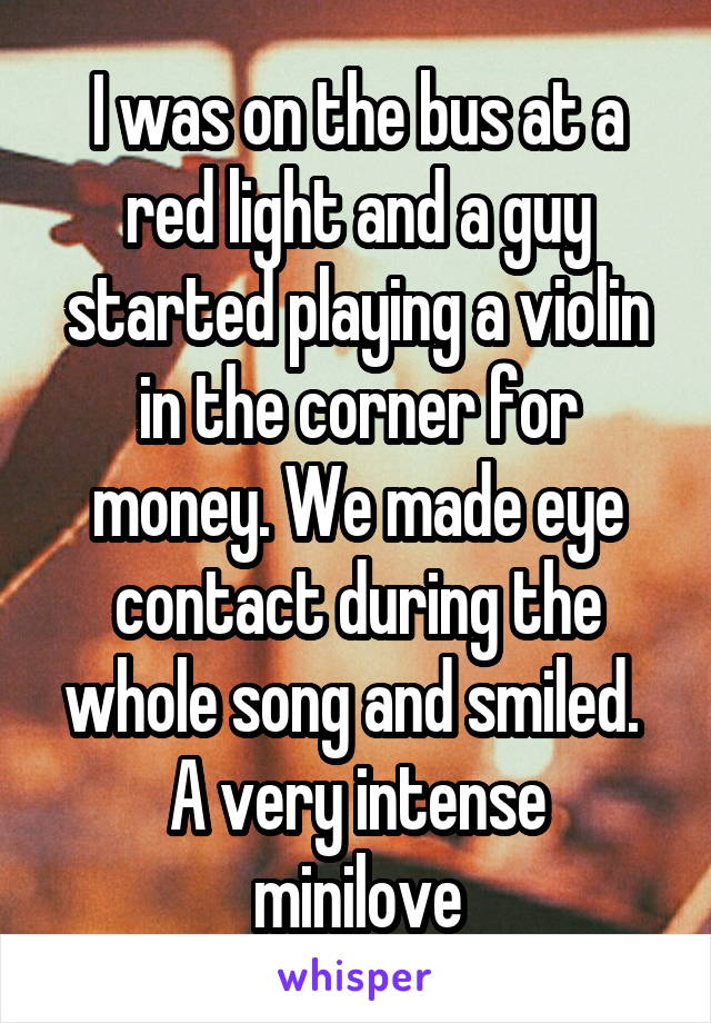 I was on the bus at a red light and a guy started playing a violin in the corner for money. We made eye contact during the whole song and smiled.  A very intense minilove