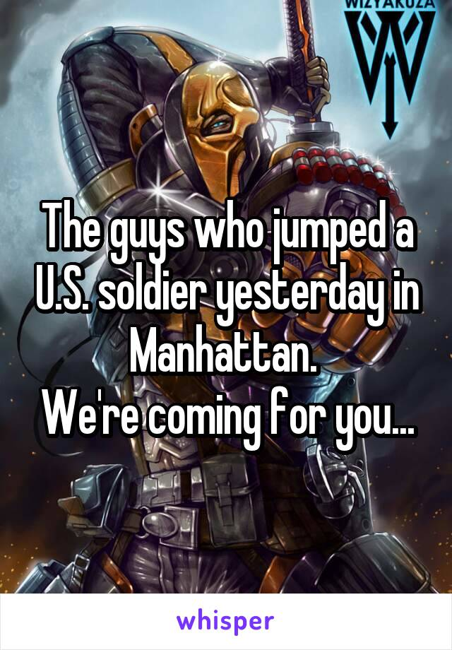 The guys who jumped a U.S. soldier yesterday in Manhattan.  We're coming for you...