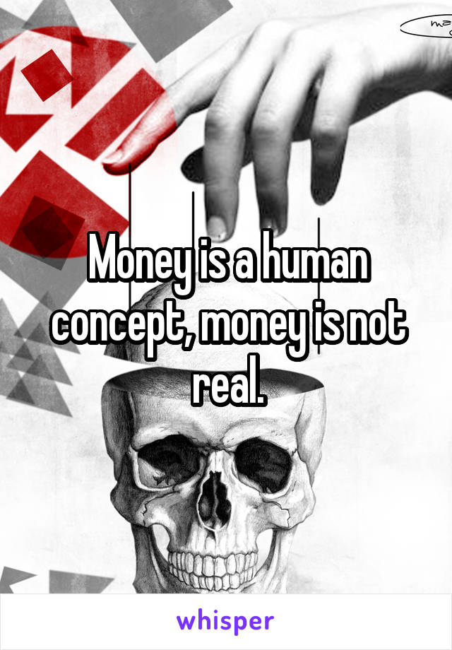 Money is a human concept, money is not real.