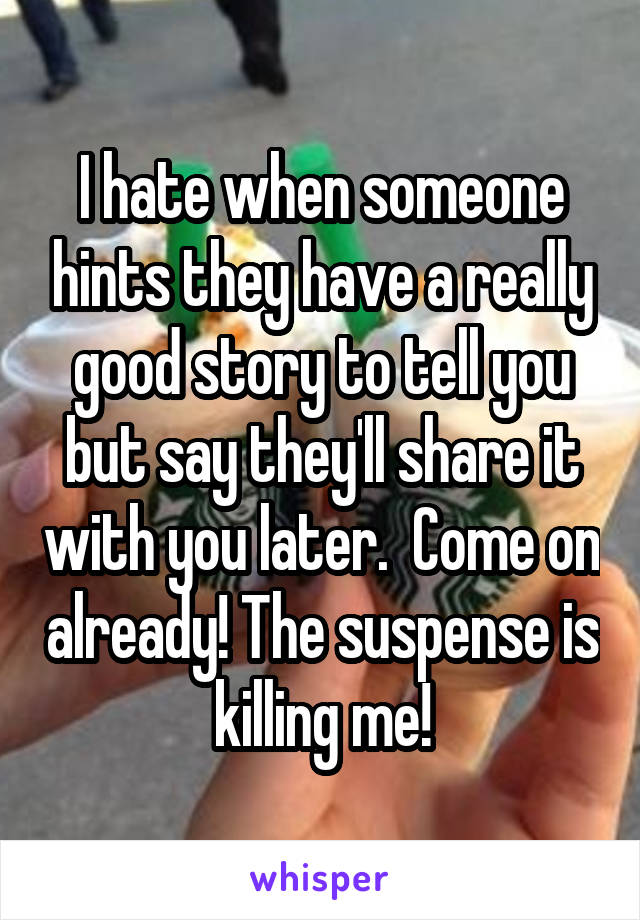 I hate when someone hints they have a really good story to tell you but say they'll share it with you later.  Come on already! The suspense is killing me!