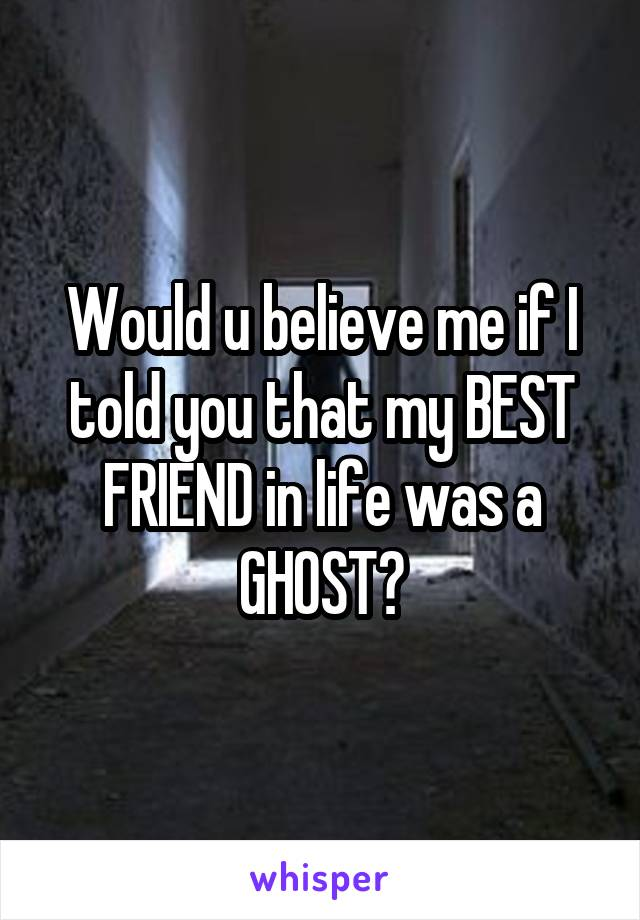 Would u believe me if I told you that my BEST FRIEND in life was a GHOST?