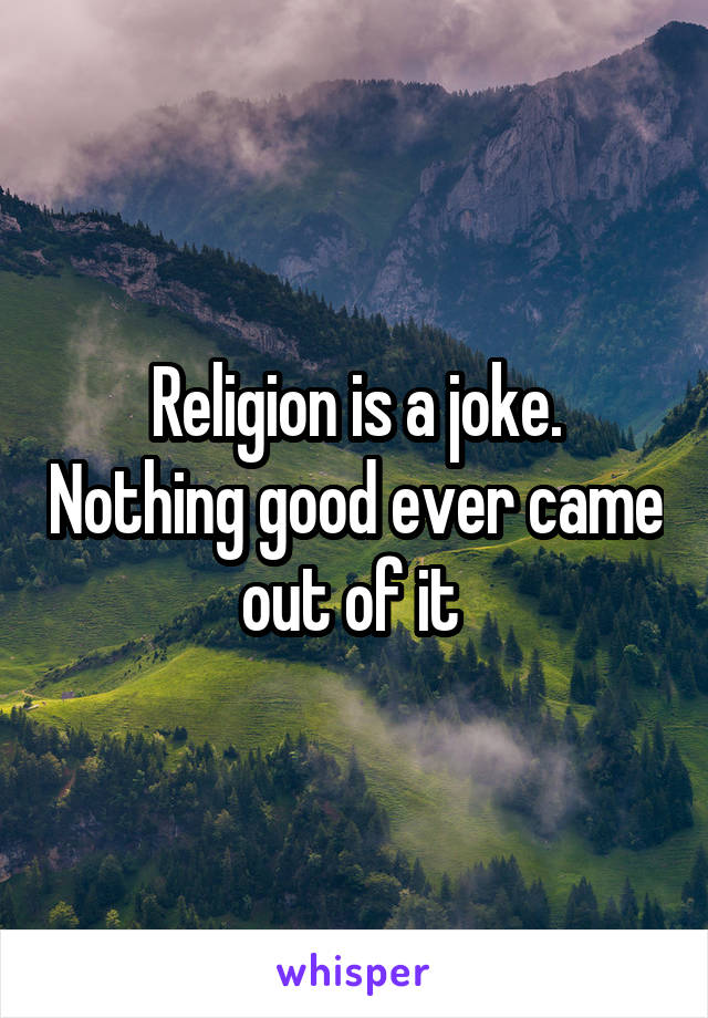 Religion is a joke. Nothing good ever came out of it