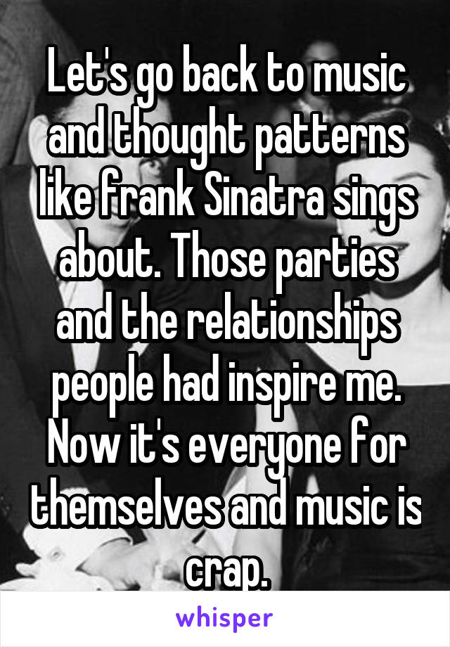 Let's go back to music and thought patterns like frank Sinatra sings about. Those parties and the relationships people had inspire me. Now it's everyone for themselves and music is crap.