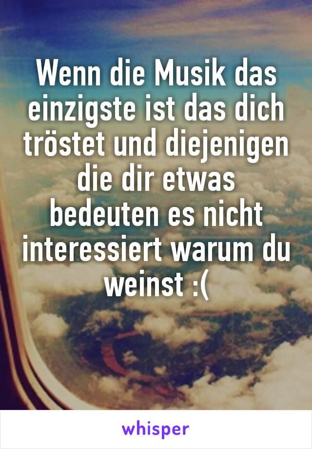 Wenn die Musik das einzigste ist das dich tröstet und diejenigen die dir etwas bedeuten es nicht interessiert warum du weinst :(
