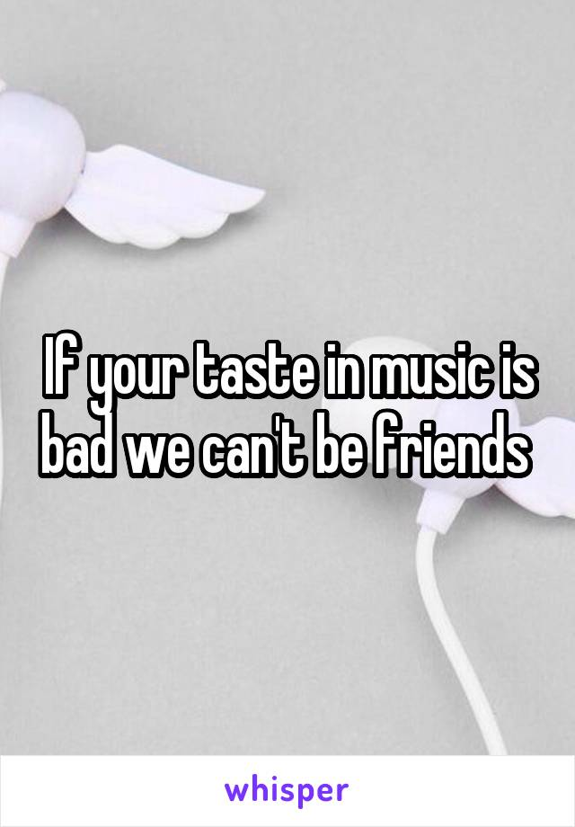 If your taste in music is bad we can't be friends