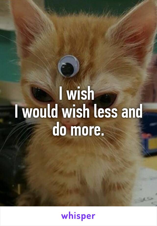 I wish  I would wish less and do more.