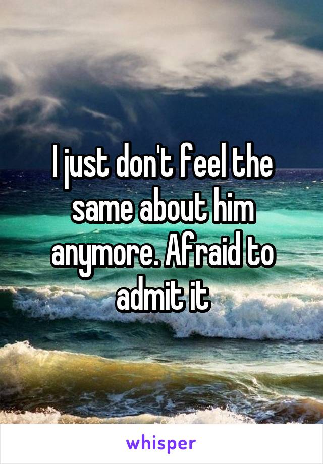 I just don't feel the same about him anymore. Afraid to admit it