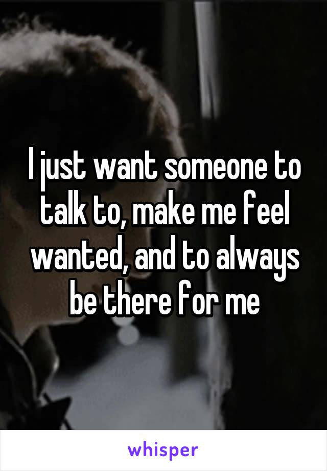 I just want someone to talk to, make me feel wanted, and to always be there for me