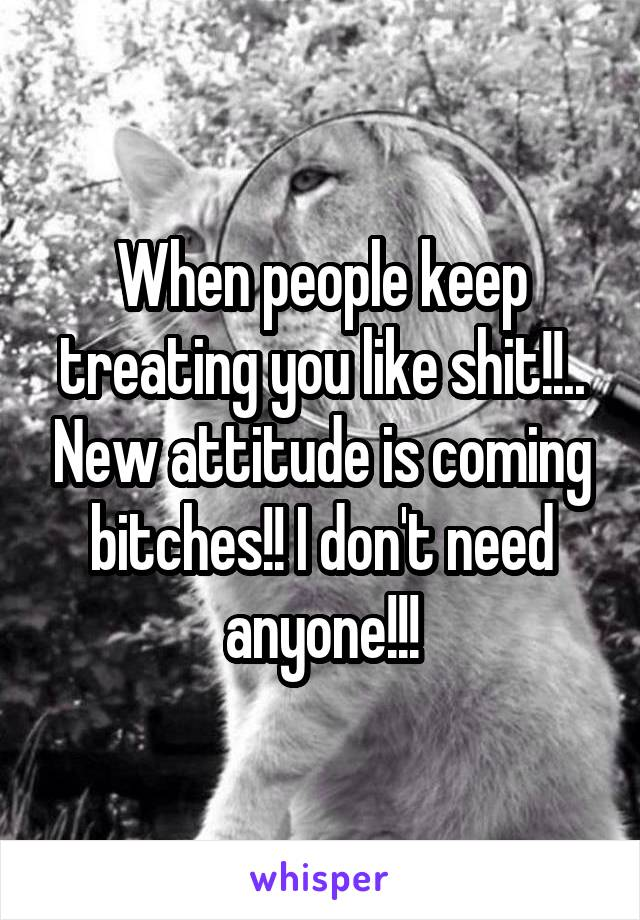 When people keep treating you like shit!!.. New attitude is coming bitches!! I don't need anyone!!!