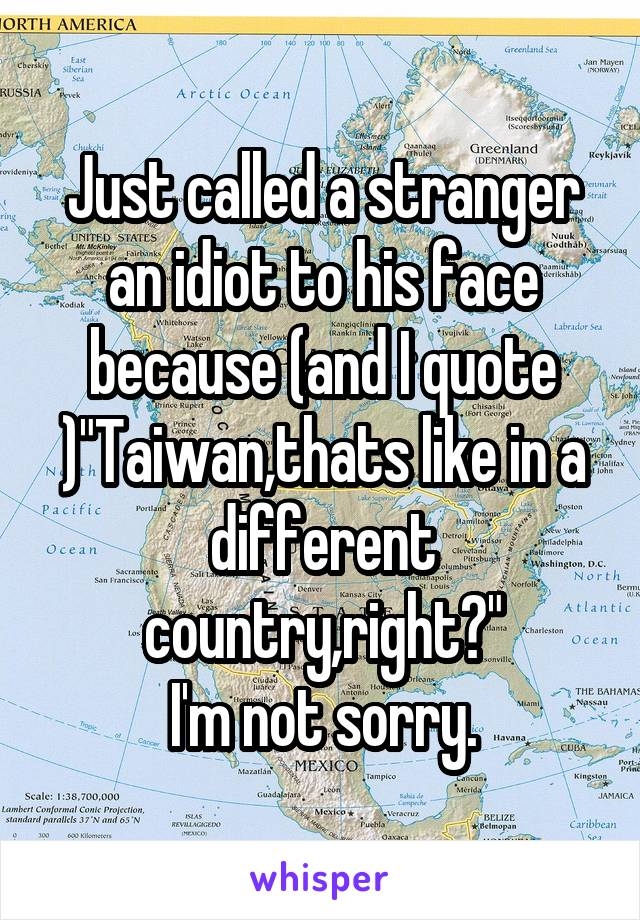 """Just called a stranger an idiot to his face because (and I quote )""""Taiwan,thats like in a different country,right?"""" I'm not sorry."""