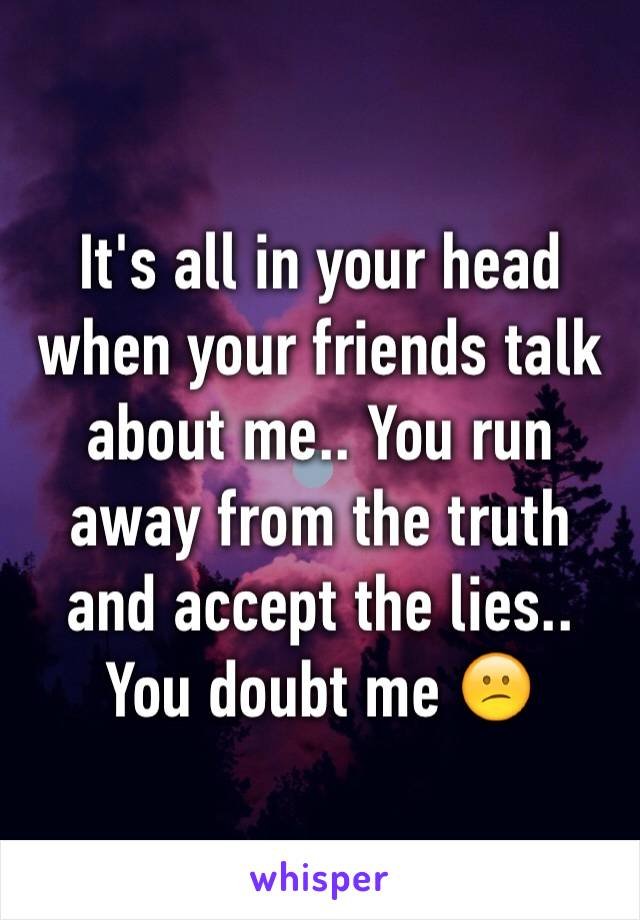 It's all in your head when your friends talk about me.. You run away from the truth and accept the lies.. You doubt me 😕