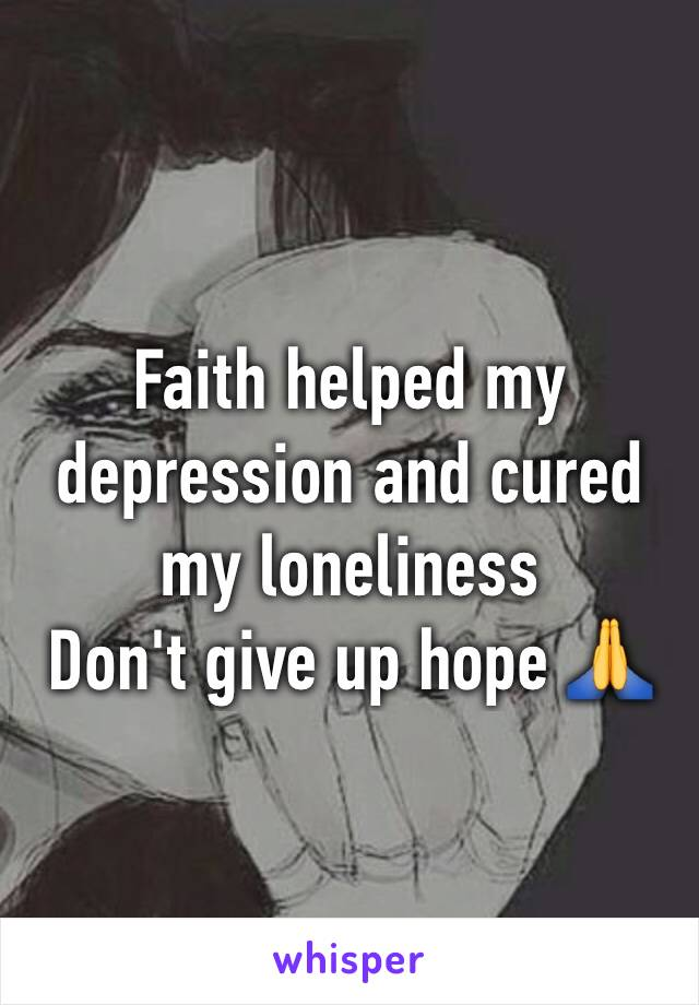 Faith helped my depression and cured my loneliness  Don't give up hope 🙏