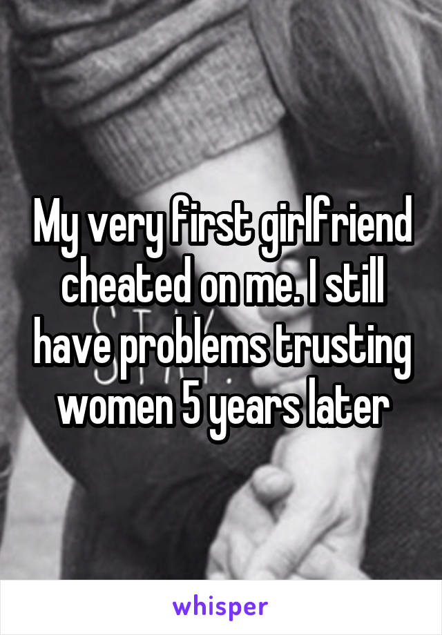 My very first girlfriend cheated on me. I still have problems trusting women 5 years later