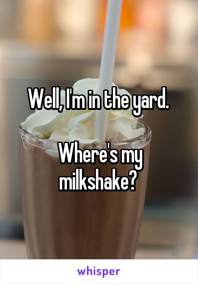 Well, I'm in the yard.   Where's my milkshake?