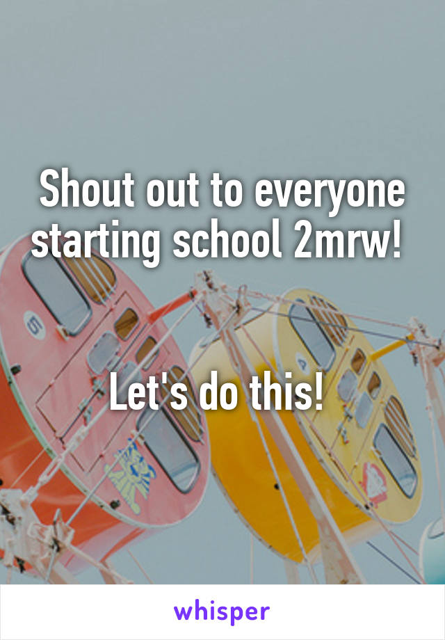 Shout out to everyone starting school 2mrw!    Let's do this!
