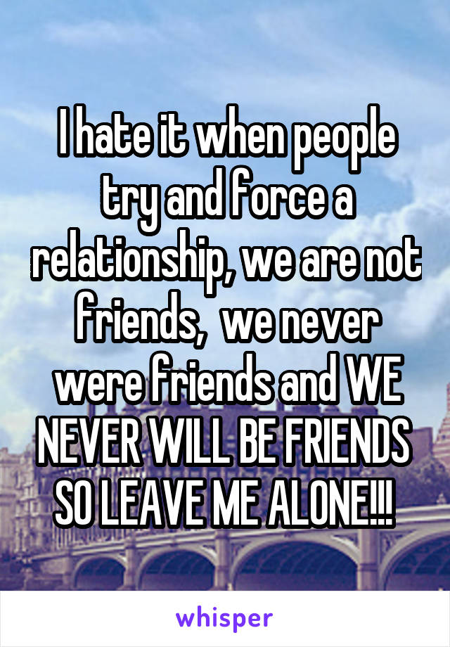 I hate it when people try and force a relationship, we are not friends,  we never were friends and WE NEVER WILL BE FRIENDS  SO LEAVE ME ALONE!!!