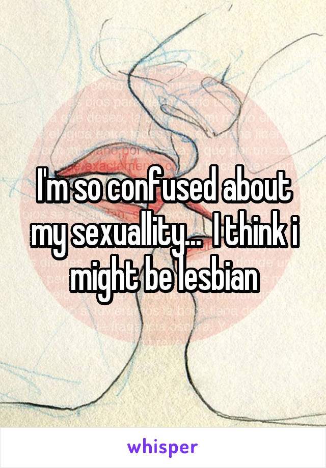 I'm so confused about my sexuallity...  I think i might be lesbian