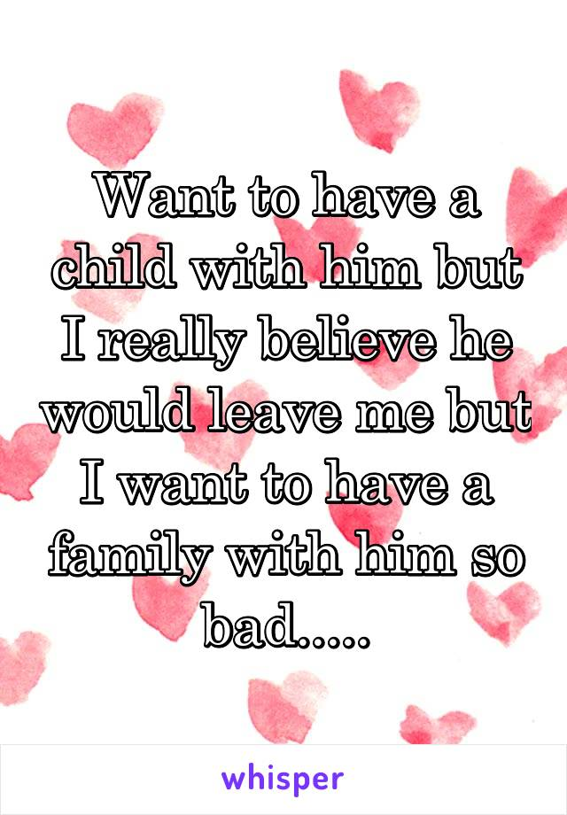 Want to have a child with him but I really believe he would leave me but I want to have a family with him so bad.....