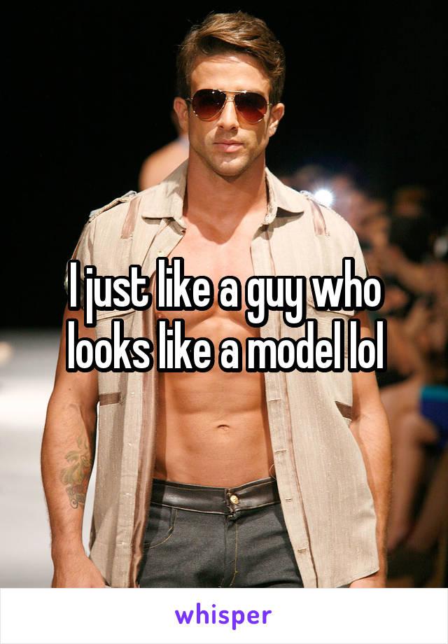I just like a guy who looks like a model lol
