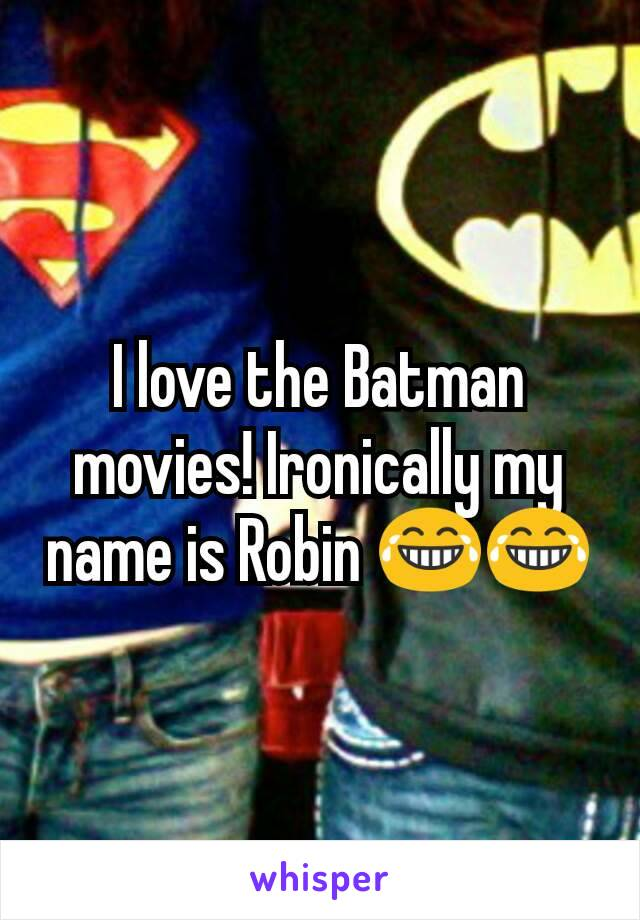 I love the Batman movies! Ironically my name is Robin 😂😂