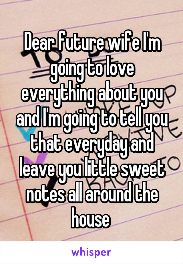 Dear future wife I'm going to love everything about you and I'm going to tell you that everyday and leave you little sweet notes all around the house