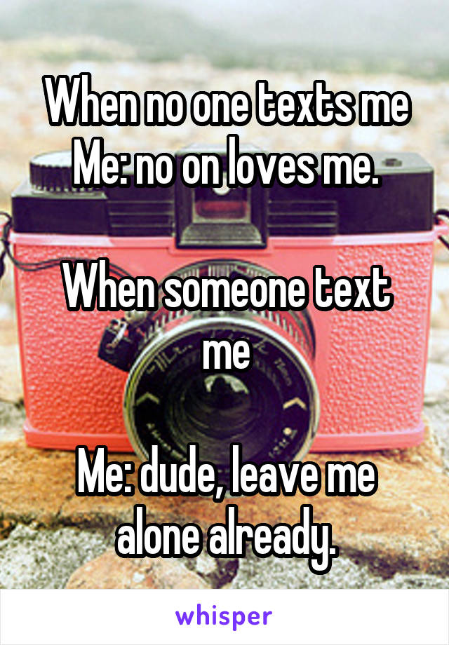 When no one texts me Me: no on loves me.  When someone text me  Me: dude, leave me alone already.
