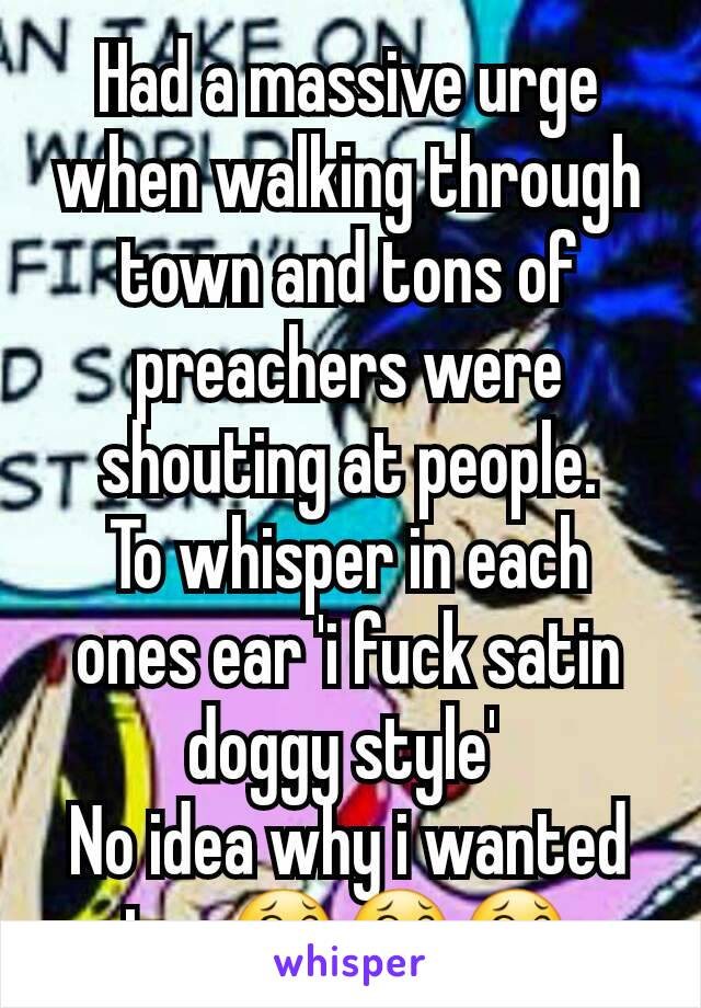 Had a massive urge when walking through town and tons of preachers were shouting at people. To whisper in each ones ear 'i fuck satin doggy style'  No idea why i wanted to...😂😂😂