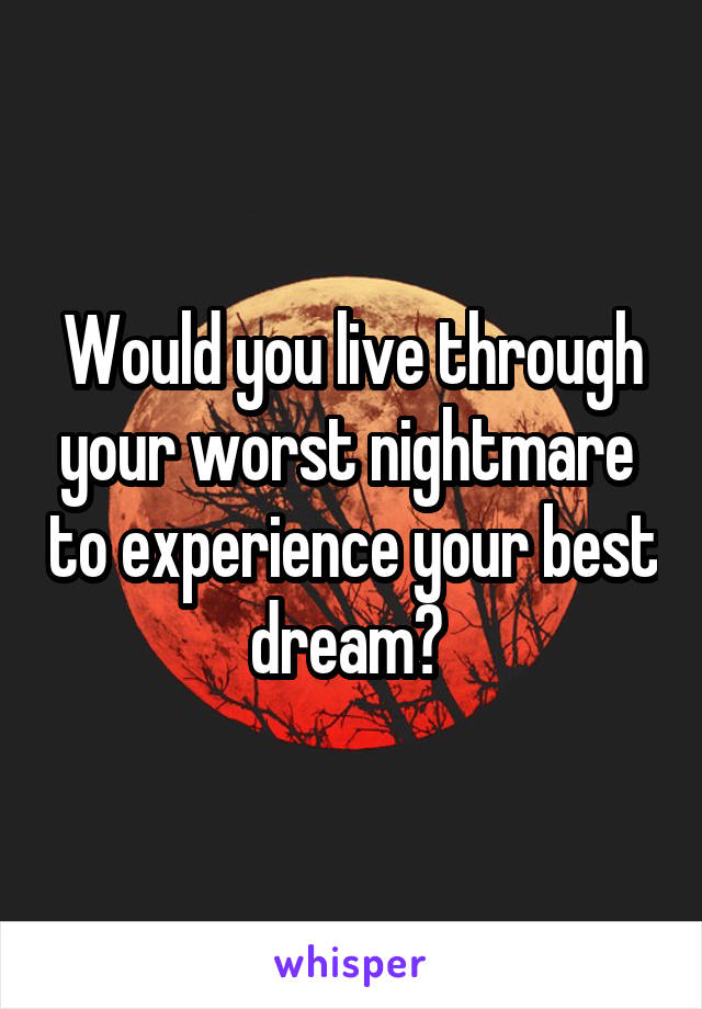 Would you live through your worst nightmare  to experience your best dream?