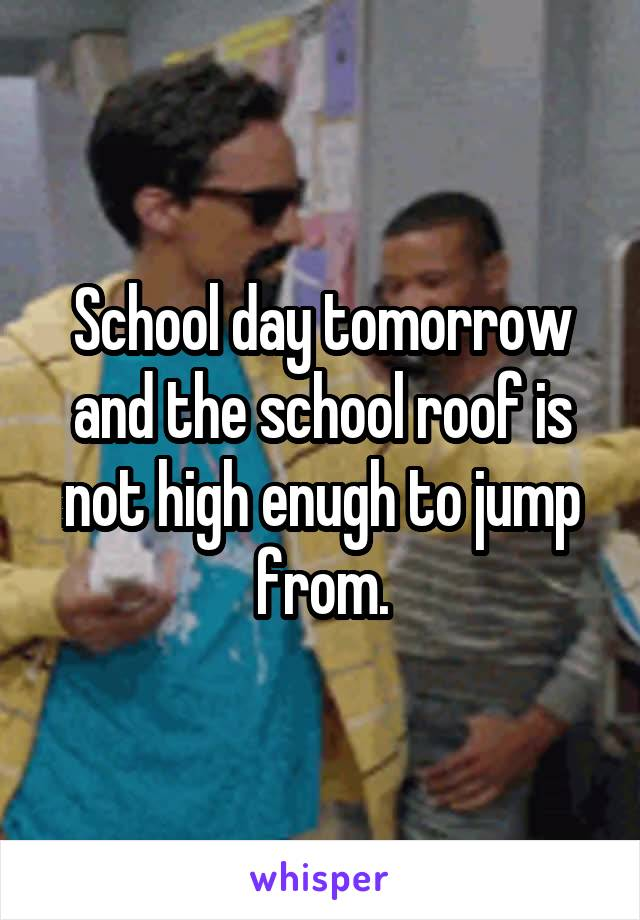 School day tomorrow and the school roof is not high enugh to jump from.