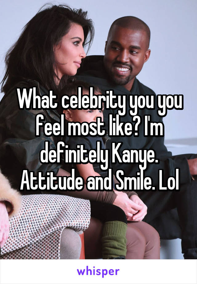 What celebrity you you feel most like? I'm definitely Kanye. Attitude and Smile. Lol